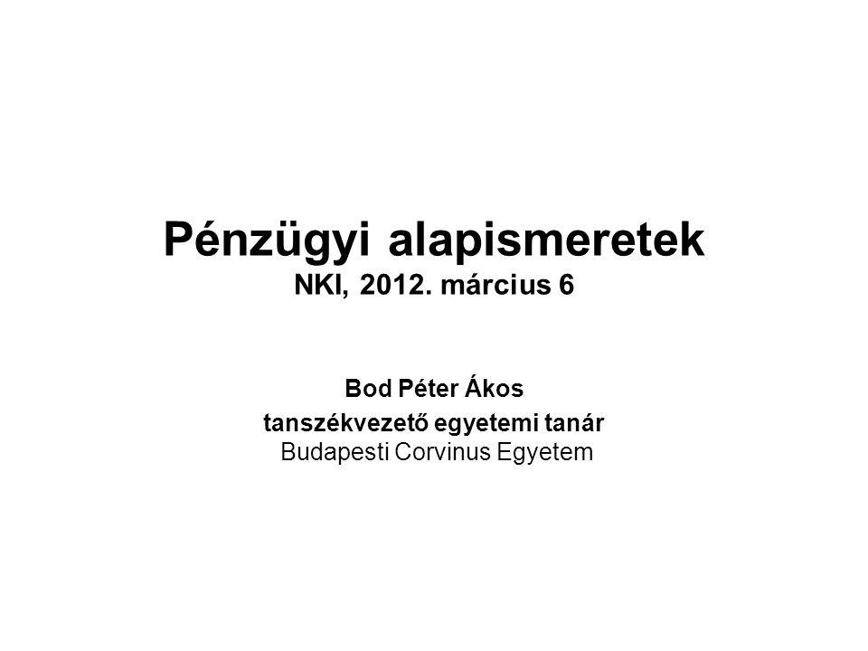 Pénzügyi alapismeretek NKI, 2012. március 6 Bod Péter Ákos tanszékvezető egyetemi tanár Budapesti Corvinus Egyetem