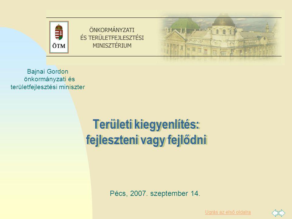 Ugrás az első oldalra Területi kiegyenlítés: fejleszteni vagy fejlődni. Pécs, 2007. szeptember 14. Bajnai Gordon önkormányzati és területfejlesztési m
