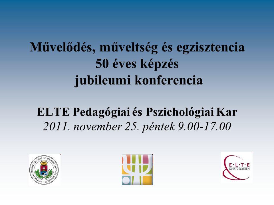 Művelődés, műveltség és egzisztencia 50 éves képzés jubileumi konferencia ELTE Pedagógiai és Pszichológiai Kar 2011. november 25. péntek 9.00-17.00