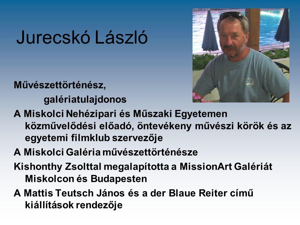 Jurecskó László Művészettörténész, galériatulajdonos A Miskolci Nehézipari és Műszaki Egyetemen közművelődési előadó, öntevékeny művészi körök és az e