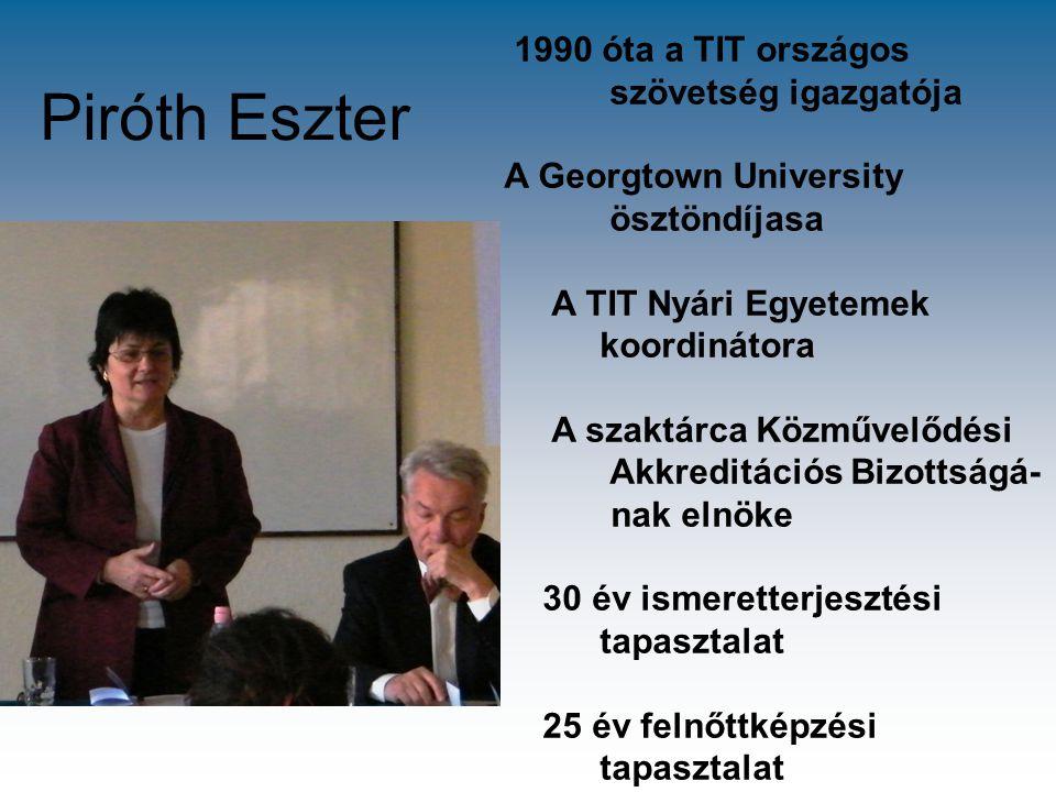 Piróth Eszter 1990 óta a TIT országos szövetség igazgatója A Georgtown University ösztöndíjasa A TIT Nyári Egyetemek koordinátora A szaktárca Közművel