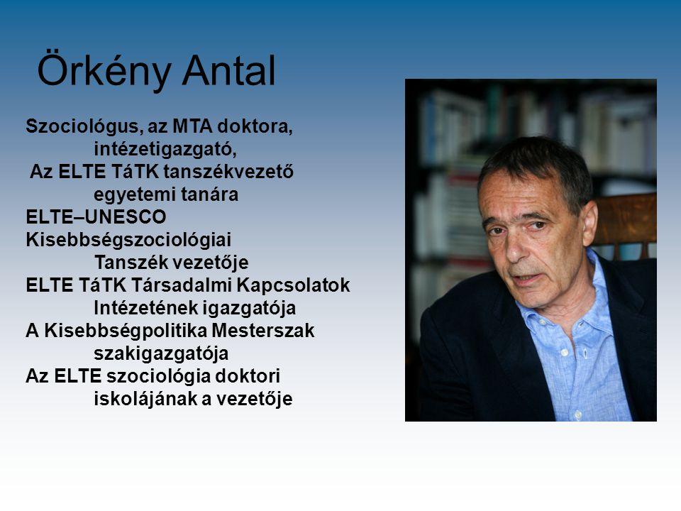 Örkény Antal Szociológus, az MTA doktora, intézetigazgató, Az ELTE TáTK tanszékvezető egyetemi tanára ELTE–UNESCO Kisebbségszociológiai Tanszék vezető