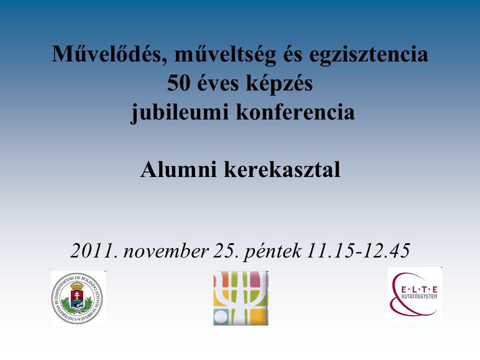 Művelődés, műveltség és egzisztencia 50 éves képzés jubileumi konferencia Alumni kerekasztal 2011. november 25. péntek 11.15-12.45
