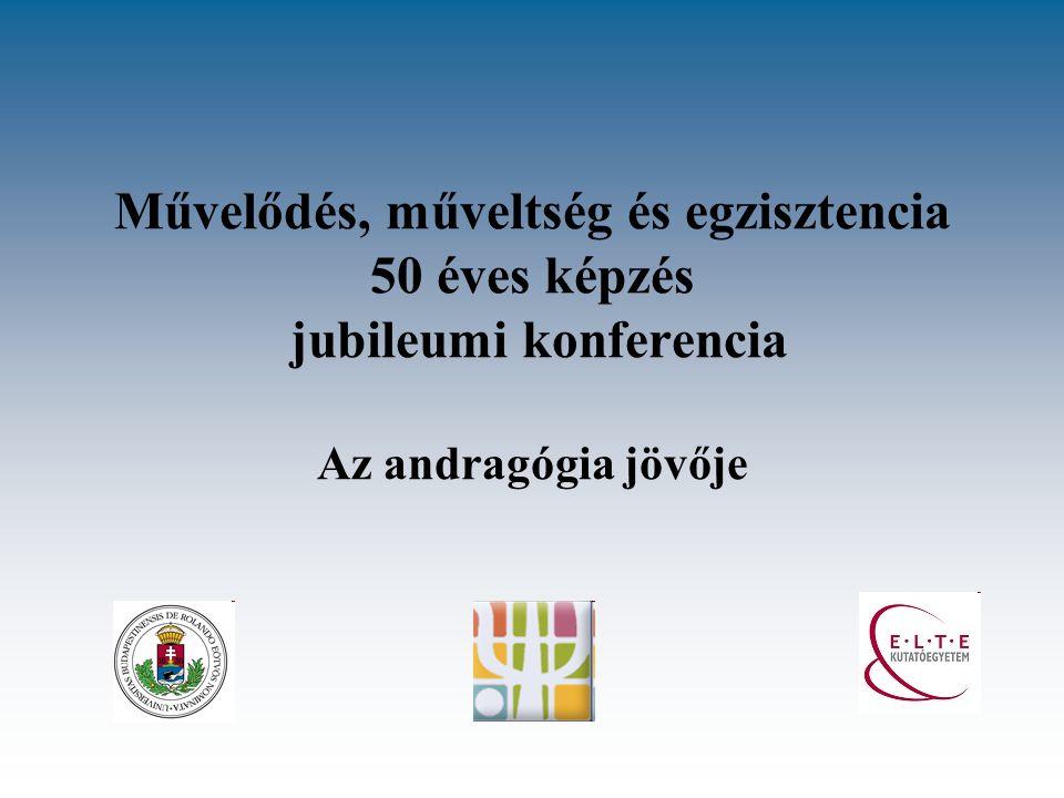 Művelődés, műveltség és egzisztencia 50 éves képzés jubileumi konferencia Az andragógia jövője