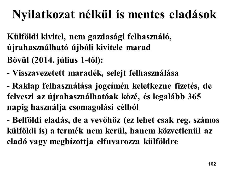 102 Nyilatkozat nélkül is mentes eladások Külföldi kivitel, nem gazdasági felhasználó, újrahasználható újbóli kivitele marad Bővül (2014. július 1-től