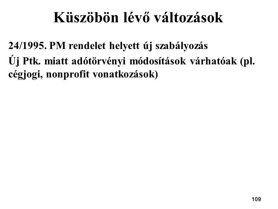 109 Küszöbön lévő változások 24/1995. PM rendelet helyett új szabályozás Új Ptk. miatt adótörvényi módosítások várhatóak (pl. cégjogi, nonprofit vonat