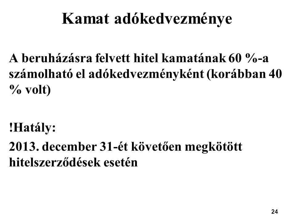 24 Kamat adókedvezménye A beruházásra felvett hitel kamatának 60 %-a számolható el adókedvezményként (korábban 40 % volt) !Hatály: 2013. december 31-é