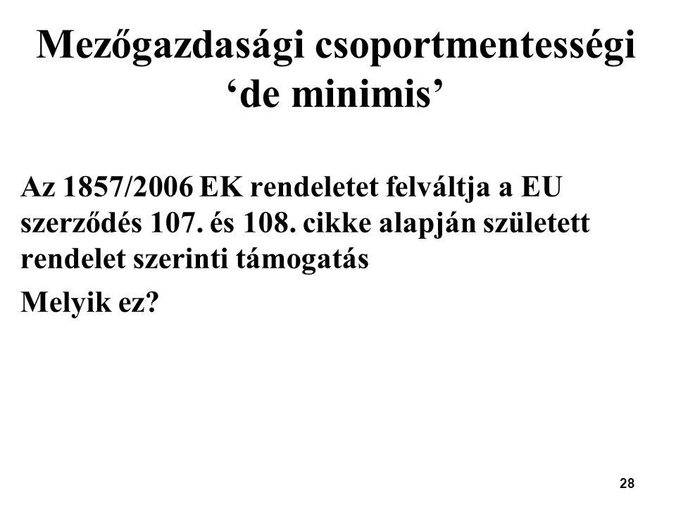28 Mezőgazdasági csoportmentességi 'de minimis' Az 1857/2006 EK rendeletet felváltja a EU szerződés 107. és 108. cikke alapján született rendelet szer