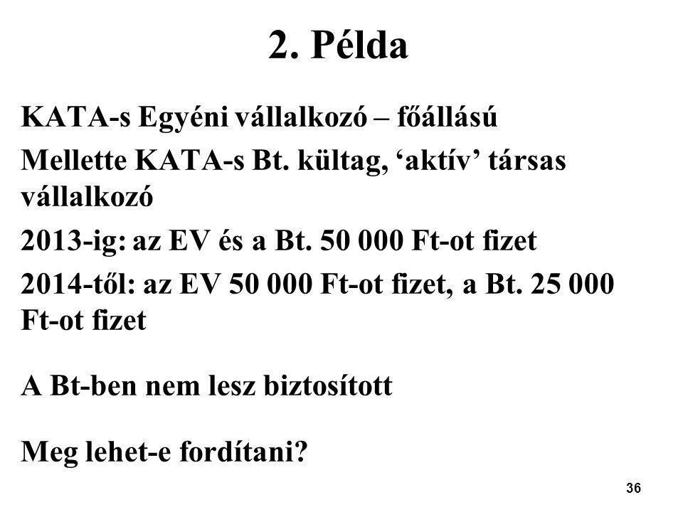 36 2. Példa KATA-s Egyéni vállalkozó – főállású Mellette KATA-s Bt. kültag, 'aktív' társas vállalkozó 2013-ig: az EV és a Bt. 50 000 Ft-ot fizet 2014-