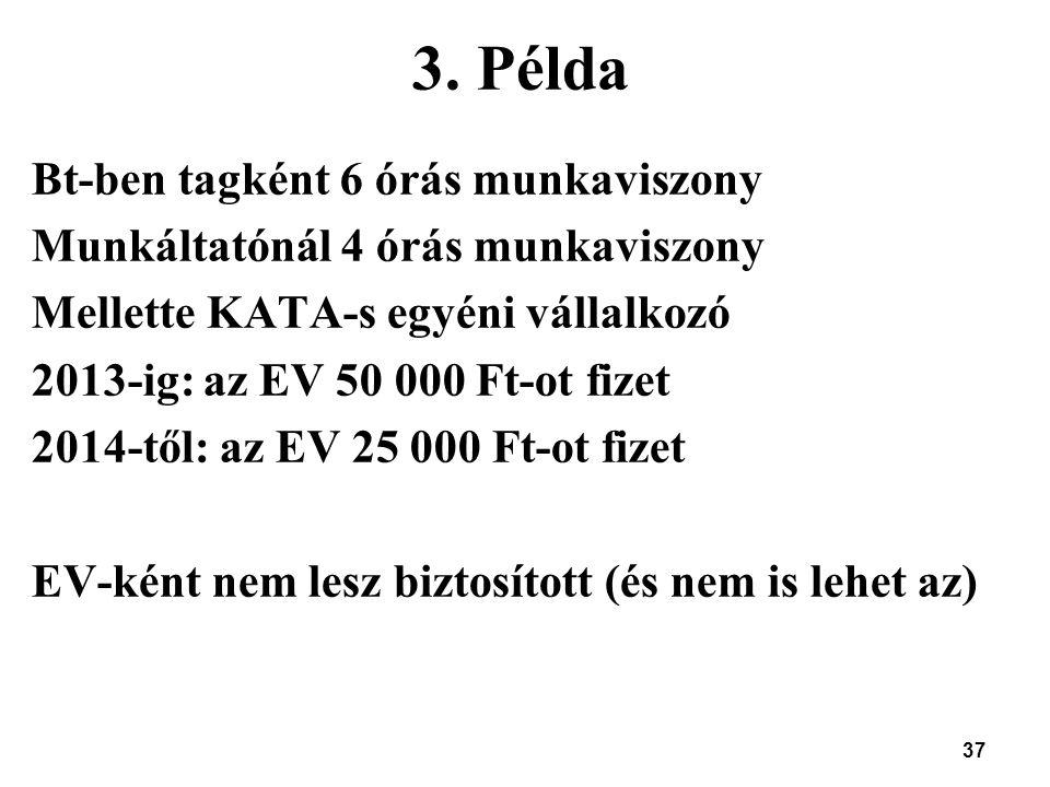 37 3. Példa Bt-ben tagként 6 órás munkaviszony Munkáltatónál 4 órás munkaviszony Mellette KATA-s egyéni vállalkozó 2013-ig: az EV 50 000 Ft-ot fizet 2