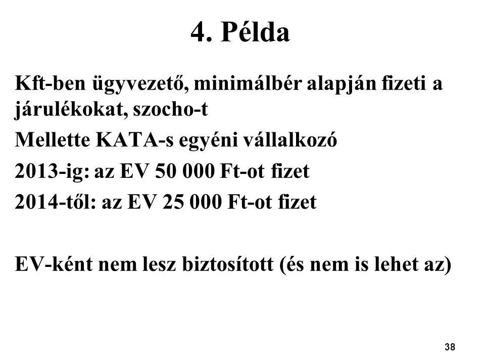 38 4. Példa Kft-ben ügyvezető, minimálbér alapján fizeti a járulékokat, szocho-t Mellette KATA-s egyéni vállalkozó 2013-ig: az EV 50 000 Ft-ot fizet 2