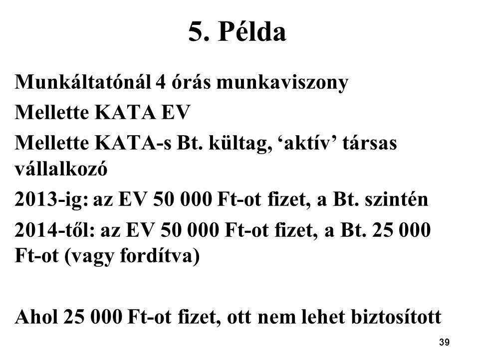 39 5. Példa Munkáltatónál 4 órás munkaviszony Mellette KATA EV Mellette KATA-s Bt. kültag, 'aktív' társas vállalkozó 2013-ig: az EV 50 000 Ft-ot fizet