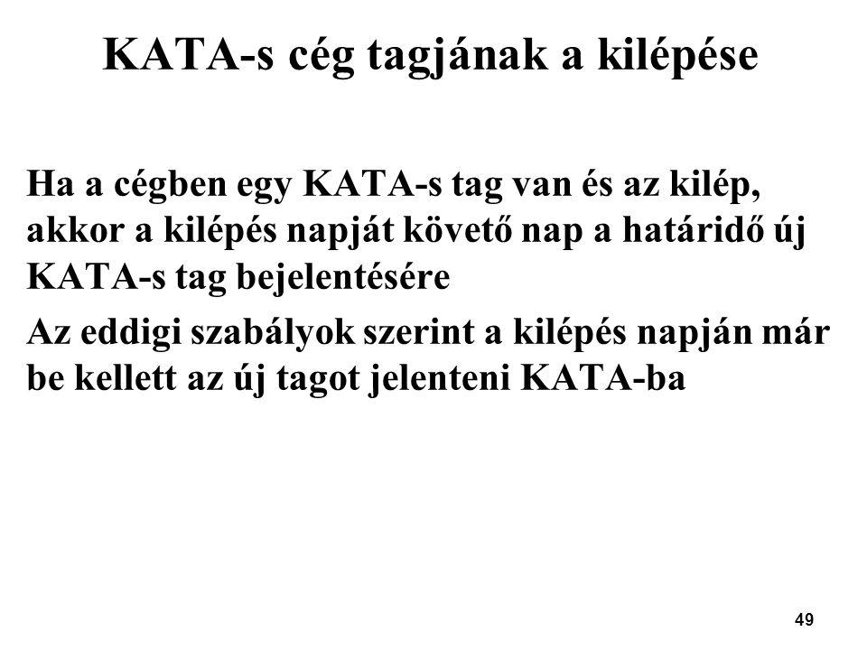 49 KATA-s cég tagjának a kilépése Ha a cégben egy KATA-s tag van és az kilép, akkor a kilépés napját követő nap a határidő új KATA-s tag bejelentésére