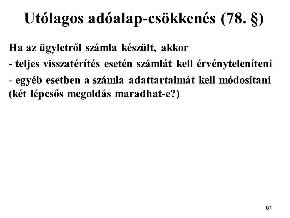 61 Utólagos adóalap-csökkenés (78. §) Ha az ügyletről számla készült, akkor - teljes visszatérítés esetén számlát kell érvényteleníteni - egyéb esetbe