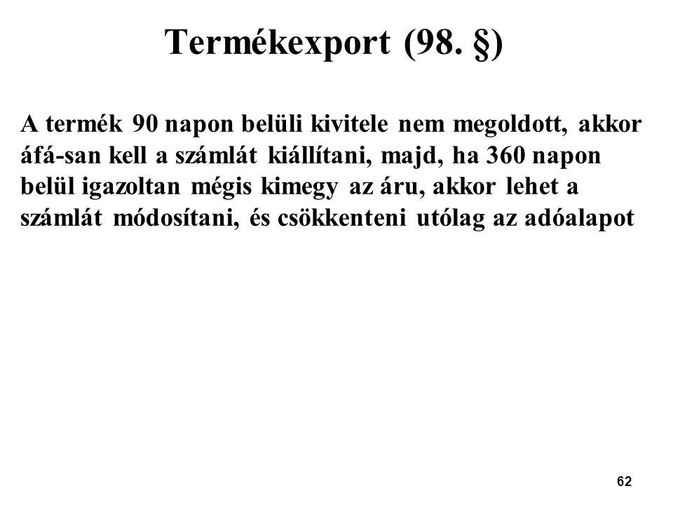 62 Termékexport (98. §) A termék 90 napon belüli kivitele nem megoldott, akkor áfá-san kell a számlát kiállítani, majd, ha 360 napon belül igazoltan m