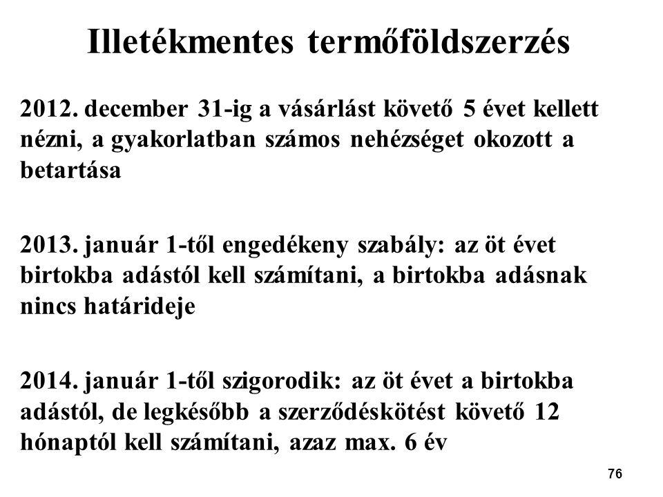 76 Illetékmentes termőföldszerzés 2012. december 31-ig a vásárlást követő 5 évet kellett nézni, a gyakorlatban számos nehézséget okozott a betartása 2