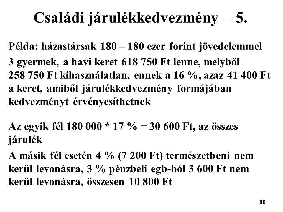 88 Családi járulékkedvezmény – 5. Példa: házastársak 180 – 180 ezer forint jövedelemmel 3 gyermek, a havi keret 618 750 Ft lenne, melyből 258 750 Ft k