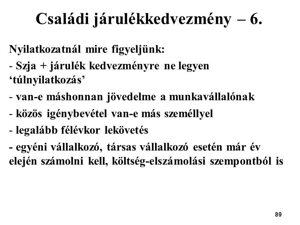 89 Családi járulékkedvezmény – 6. Nyilatkozatnál mire figyeljünk: - Szja + járulék kedvezményre ne legyen 'túlnyilatkozás' - van-e máshonnan jövedelme