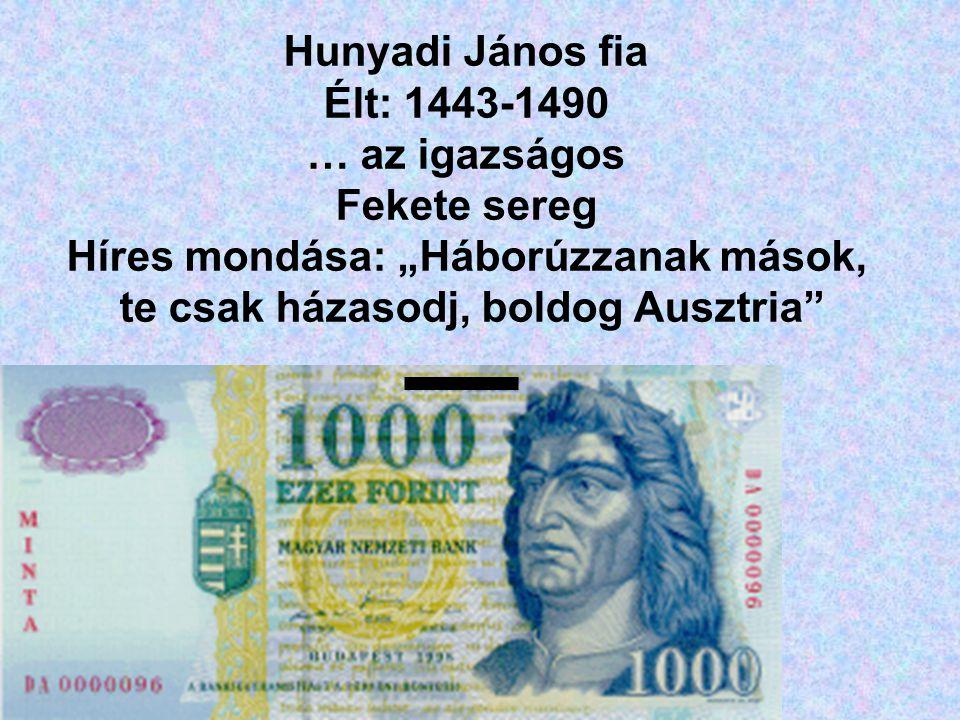 """Hunyadi János fia Élt: 1443-1490 … az igazságos Fekete sereg Híres mondása: """"Háborúzzanak mások, te csak házasodj, boldog Ausztria"""""""
