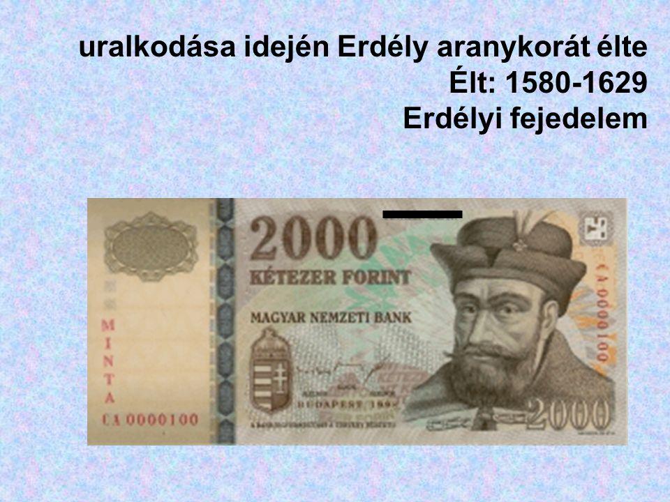 uralkodása idején Erdély aranykorát élte Élt: 1580-1629 Erdélyi fejedelem