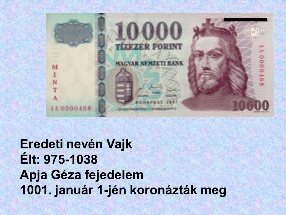 Eredeti nevén Vajk Élt: 975-1038 Apja Géza fejedelem 1001. január 1-jén koronázták meg
