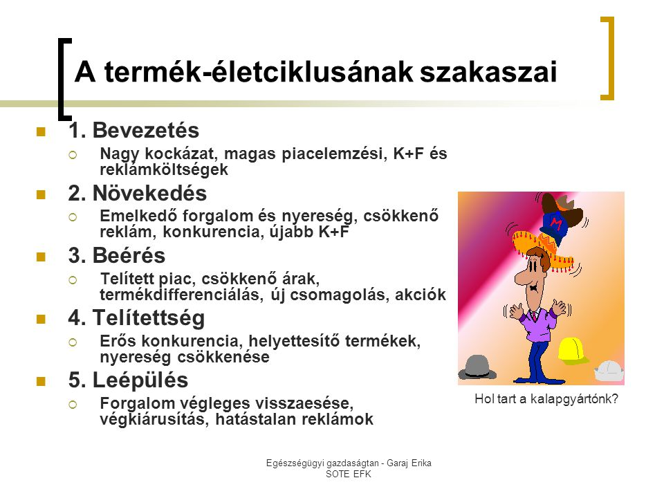 Egészségügyi gazdaságtan - Garaj Erika SOTE EFK A termék-életciklusának szakaszai  1. Bevezetés  Nagy kockázat, magas piacelemzési, K+F és reklámköl