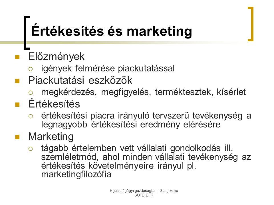 Egészségügyi gazdaságtan - Garaj Erika SOTE EFK Értékesítés és marketing  Előzmények  igények felmérése piackutatással  Piackutatási eszközök  megkérdezés, megfigyelés, terméktesztek, kísérlet  Értékesítés  értékesítési piacra irányuló tervszerű tevékenység a legnagyobb értékesítési eredmény elérésére  Marketing  tágabb értelemben vett vállalati gondolkodás ill.