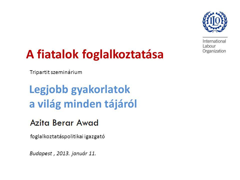 A fiatalok foglalkoztatása Tripartit szeminárium Legjobb gyakorlatok a világ minden tájáról foglalkoztatáspolitikai igazgató Budapest, 2013.