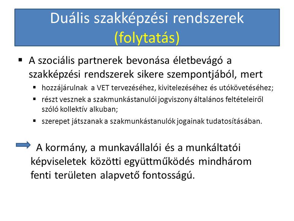 Duális szakképzési rendszerek (folytatás)  A szociális partnerek bevonása életbevágó a szakképzési rendszerek sikere szempontjából, mert  hozzájárulnak a VET tervezéséhez, kivitelezéséhez és utókövetéséhez;  részt vesznek a szakmunkástanulói jogviszony általános feltételeiről szóló kollektív alkuban;  szerepet játszanak a szakmunkástanulók jogainak tudatosításában.