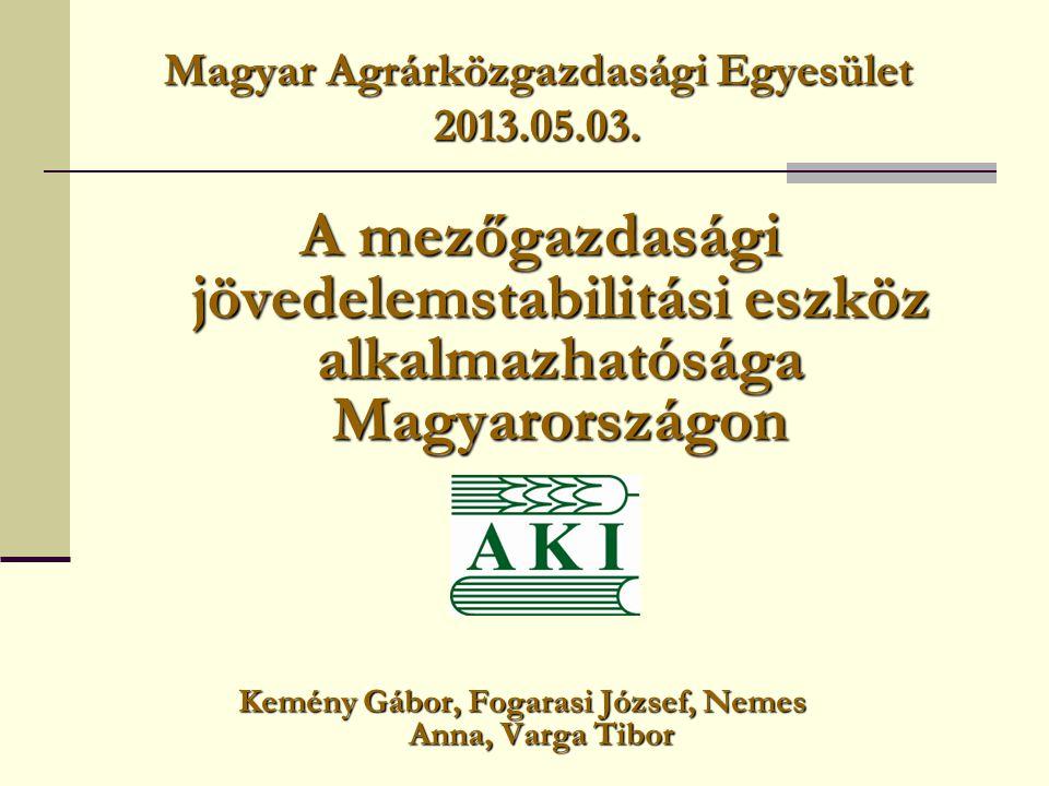 Magyar Agrárközgazdasági Egyesület 2013.05.03. A mezőgazdasági jövedelemstabilitási eszköz alkalmazhatósága Magyarországon Kemény Gábor, Fogarasi Józs