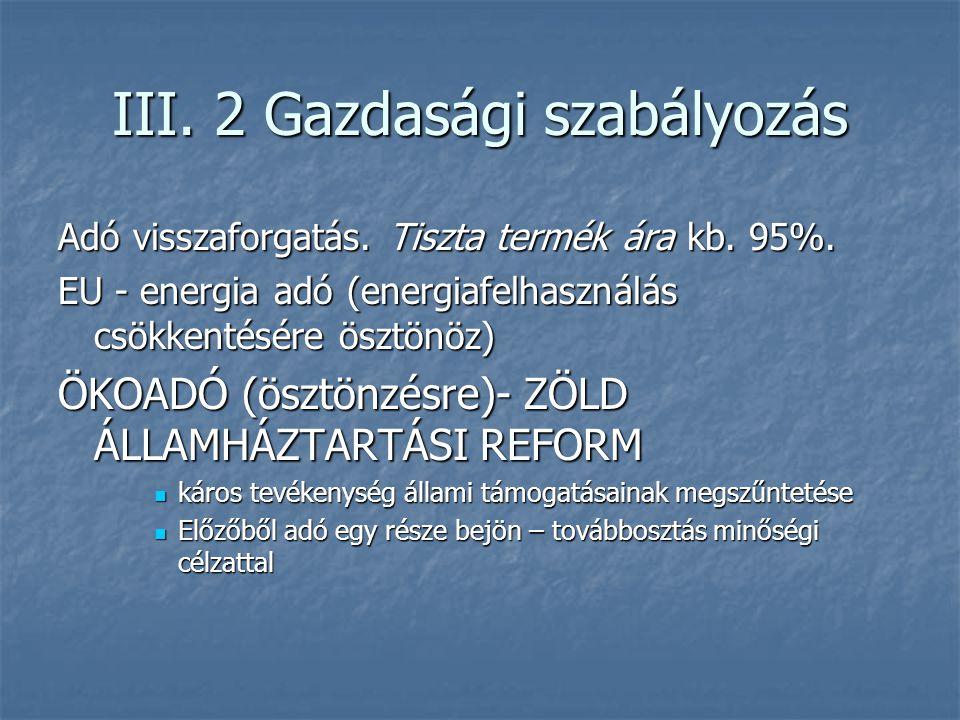 III. 2 Gazdasági szabályozás Adó visszaforgatás. Tiszta termék ára kb. 95%. EU - energia adó (energiafelhasználás csökkentésére ösztönöz) ÖKOADÓ (öszt