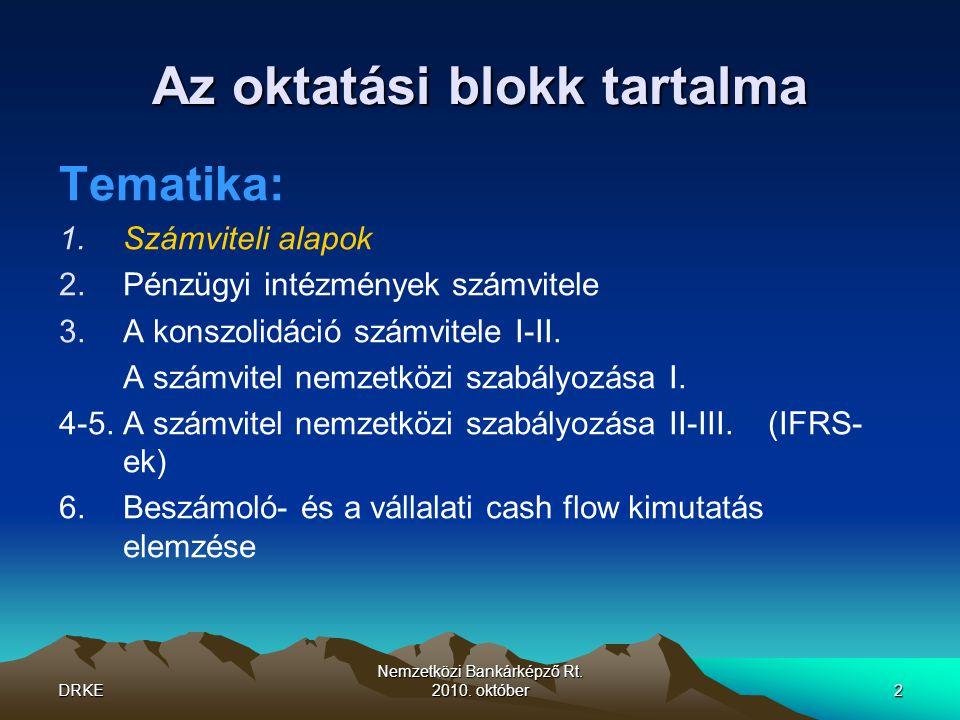 DRKE Nemzetközi Bankárképző Rt. 2010. október2 Az oktatási blokk tartalma Tematika: 1.Számviteli alapok 2.Pénzügyi intézmények számvitele 3.A konszoli