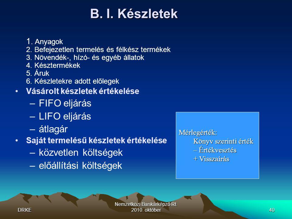 DRKE Nemzetközi Bankárképző Rt. 2010. október40 B. I. Készletek 1. Anyagok 2. Befejezetlen termelés és félkész termékek 3. Növendék-, hízó- és egyéb á