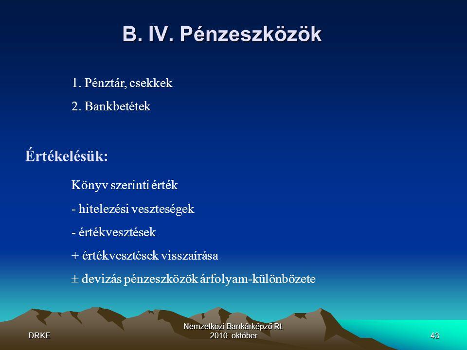 DRKE Nemzetközi Bankárképző Rt. 2010. október43 B. IV. Pénzeszközök 1. Pénztár, csekkek 2. Bankbetétek Értékelésük: Könyv szerinti érték - hitelezési
