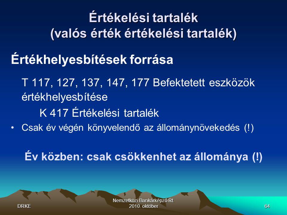 DRKE Nemzetközi Bankárképző Rt. 2010. október64 Értékelési tartalék (valós érték értékelési tartalék) Értékhelyesbítések forrása T 117, 127, 137, 147,