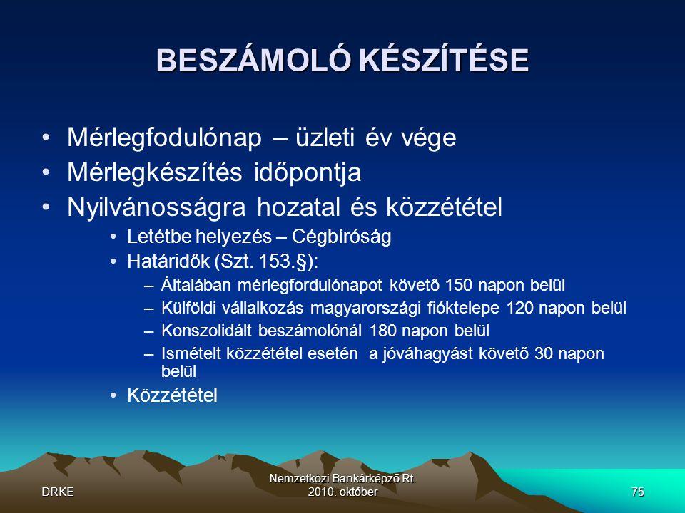 DRKE Nemzetközi Bankárképző Rt. 2010. október75 BESZÁMOLÓ KÉSZÍTÉSE •Mérlegfodulónap – üzleti év vége •Mérlegkészítés időpontja •Nyilvánosságra hozata