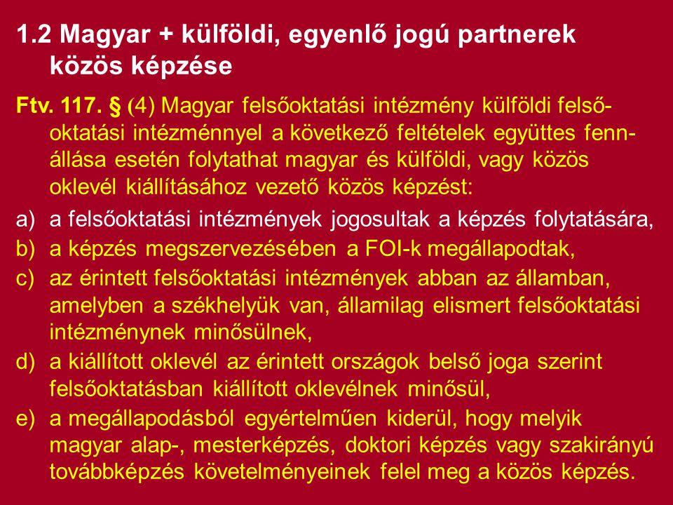 1.2 Magyar + külföldi, egyenlő jogú partnerek közös képzése Ftv. 117. § ( 4) Magyar felsőoktatási intézmény külföldi felső- oktatási intézménnyel a kö