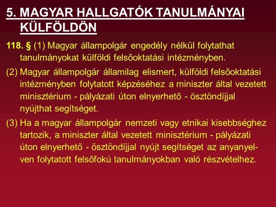 5. MAGYAR HALLGATÓK TANULMÁNYAI KÜLFÖLDÖN 118. § (1) Magyar állampolgár engedély nélkül folytathat tanulmányokat külföldi felsőoktatási intézményben.