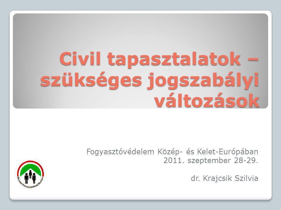 Civil tapasztalatok – szükséges jogszabályi változások Fogyasztóvédelem Közép- és Kelet-Európában 2011. szeptember 28-29. dr. Krajcsik Szilvia