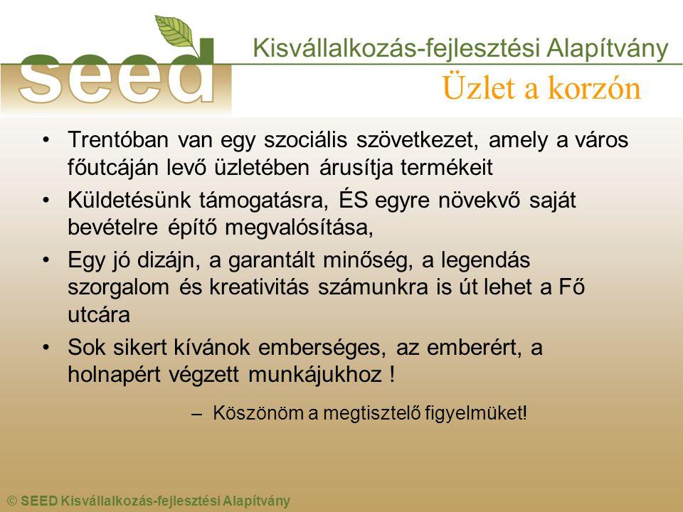 © SEED Kisvállalkozás-fejlesztési Alapítvány Üzlet a korzón •Trentóban van egy szociális szövetkezet, amely a város főutcáján levő üzletében árusítja termékeit •Küldetésünk támogatásra, ÉS egyre növekvő saját bevételre építő megvalósítása, •Egy jó dizájn, a garantált minőség, a legendás szorgalom és kreativitás számunkra is út lehet a Fő utcára •Sok sikert kívánok emberséges, az emberért, a holnapért végzett munkájukhoz .