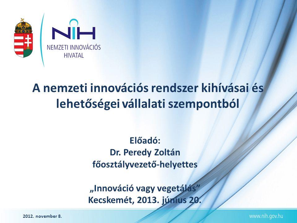 """2012. november 8. A nemzeti innovációs rendszer kihívásai és lehetőségei vállalati szempontból Előadó: Dr. Peredy Zoltán főosztályvezető-helyettes """"In"""