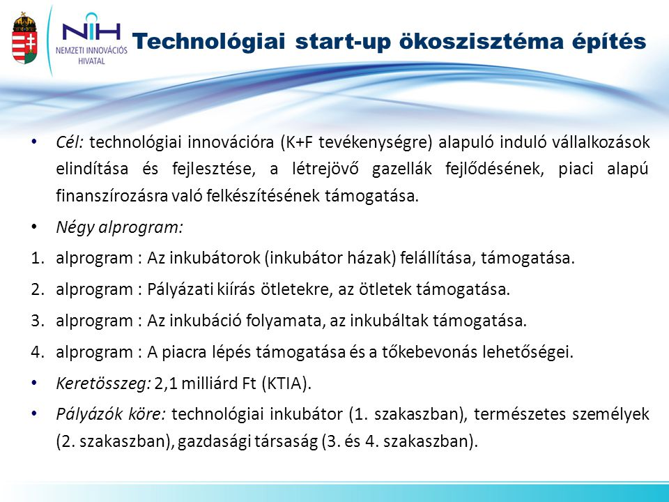• Cél: technológiai innovációra (K+F tevékenységre) alapuló induló vállalkozások elindítása és fejlesztése, a létrejövő gazellák fejlődésének, piaci a