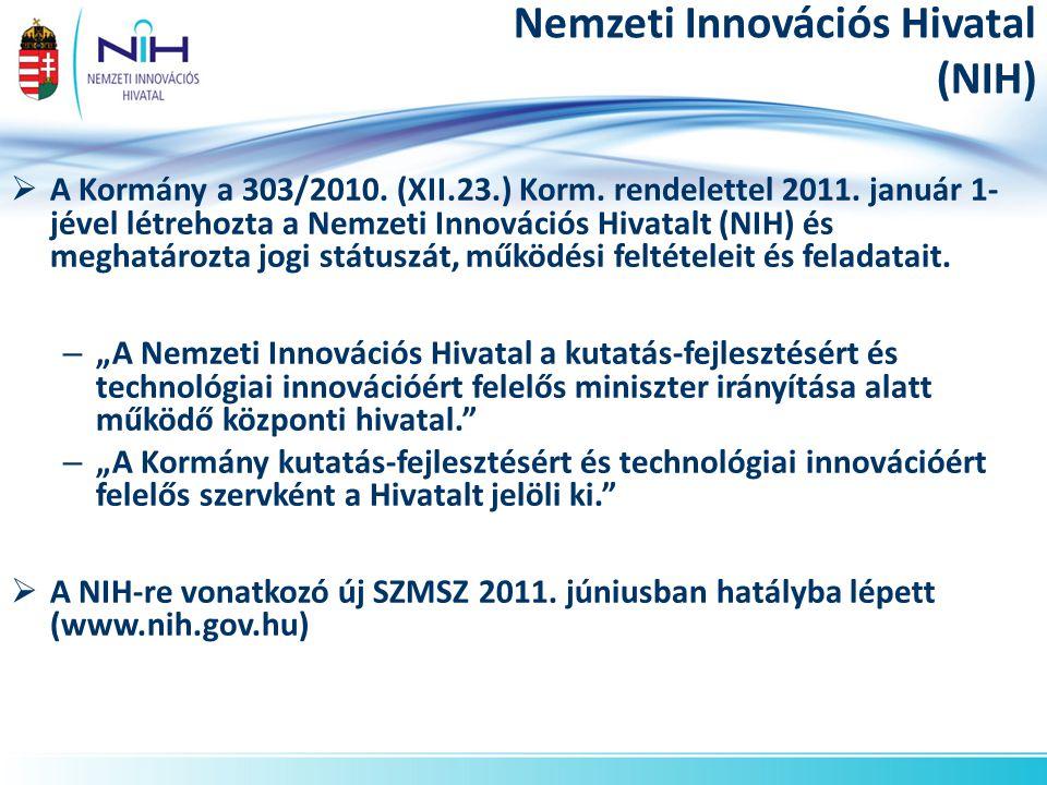 Nemzeti Innovációs Hivatal (NIH)  A Kormány a 303/2010. (XII.23.) Korm. rendelettel 2011. január 1- jével létrehozta a Nemzeti Innovációs Hivatalt (N