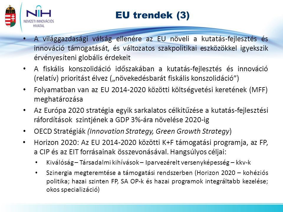 """EU trendek (3) • A világgazdasági válság ellenére az EU növeli a kutatás-fejlesztés és innováció támogatását, és változatos szakpolitikai eszközökkel igyekszik érvényesíteni globális érdekeit • A fiskális konszolidáció időszakában a kutatás-fejlesztés és innováció (relatív) prioritást élvez (""""növekedésbarát fiskális konszolidáció ) • Folyamatban van az EU 2014-2020 közötti költségvetési keretének (MFF) meghatározása • Az Európa 2020 stratégia egyik sarkalatos célkitűzése a kutatás-fejlesztési ráfordítások szintjének a GDP 3%-ára növelése 2020-ig • OECD Stratégiák (Innovation Strategy, Green Growth Strategy) • Horizon 2020: Az EU 2014-2020 közötti K+F támogatási programja, az FP, a CIP és az EIT forrásainak összevonásával."""