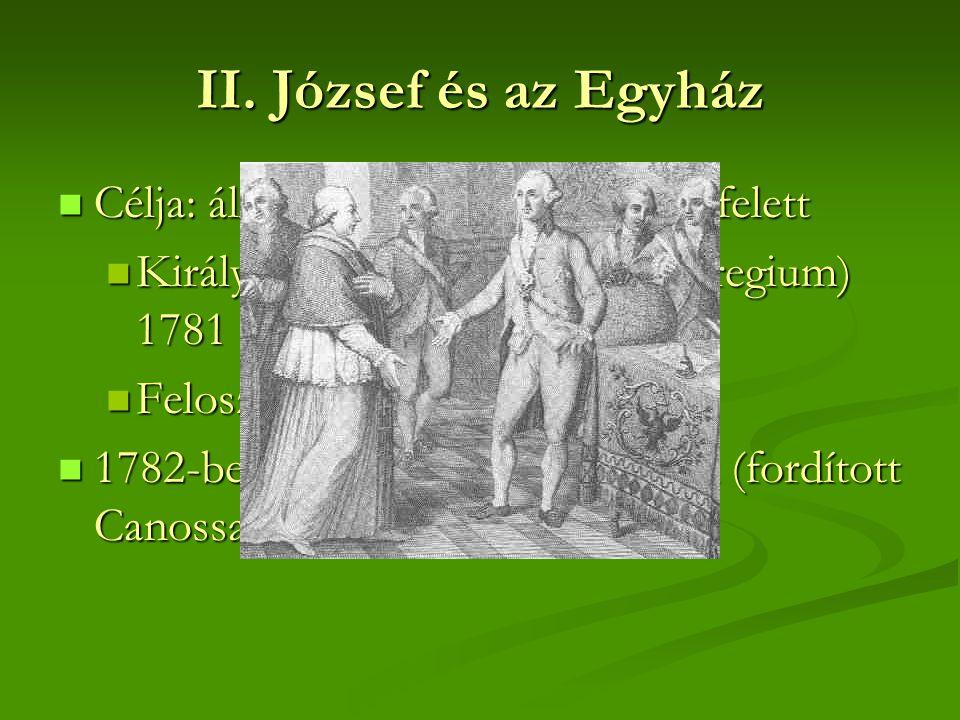 II. József és az Egyház  Célja: állami ellenőrzés az egyház felett  Királyi tetszvényjog (placetum regium) 1781  Feloszlatta a szerzetesrendeket 