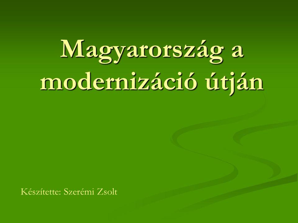 Magyarország a modernizáció útján Készítette: Szerémi Zsolt