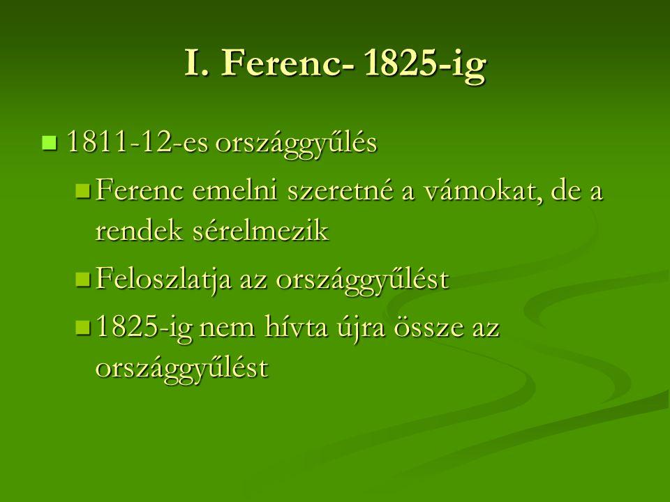 I. Ferenc- 1825-ig  1811-12-es országgyűlés  Ferenc emelni szeretné a vámokat, de a rendek sérelmezik  Feloszlatja az országgyűlést  1825-ig nem h