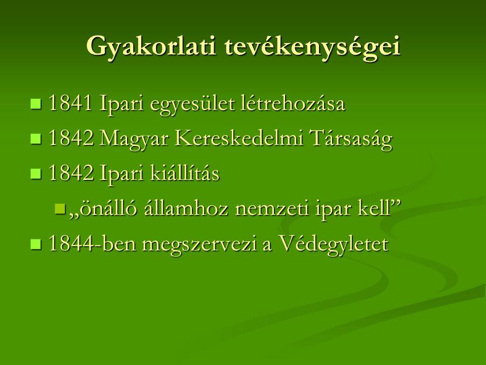 """Gyakorlati tevékenységei  1841 Ipari egyesület létrehozása  1842 Magyar Kereskedelmi Társaság  1842 Ipari kiállítás  """"önálló államhoz nemzeti ipar"""