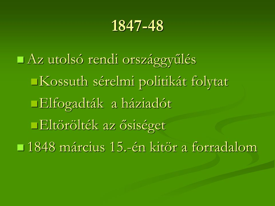 1847-48  Az utolsó rendi országgyűlés  Kossuth sérelmi politikát folytat  Elfogadták a háziadót  Eltörölték az ősiséget  1848 március 15.-én kitö