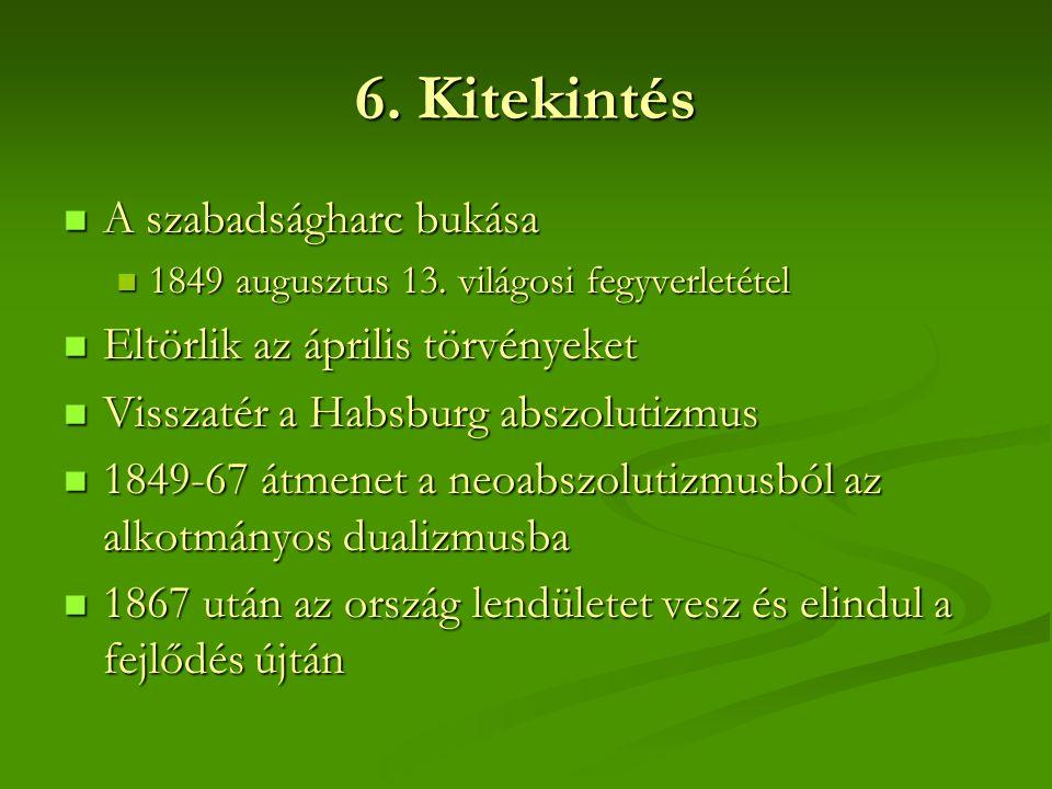 6. Kitekintés  A szabadságharc bukása  1849 augusztus 13. világosi fegyverletétel  Eltörlik az április törvényeket  Visszatér a Habsburg abszoluti